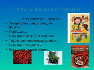 Советы веселых поварят Игра «Полезно – вредно» Употреблять в пищу овощи и фру