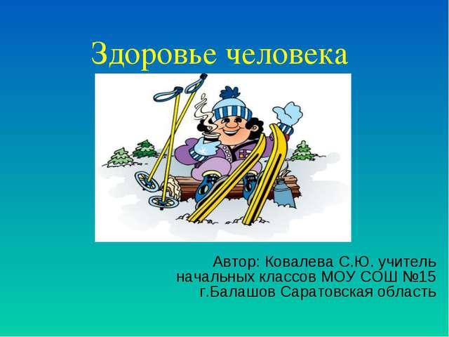 Здоровье человека Автор: Ковалева С.Ю. учитель начальных классов МОУ СОШ №15...