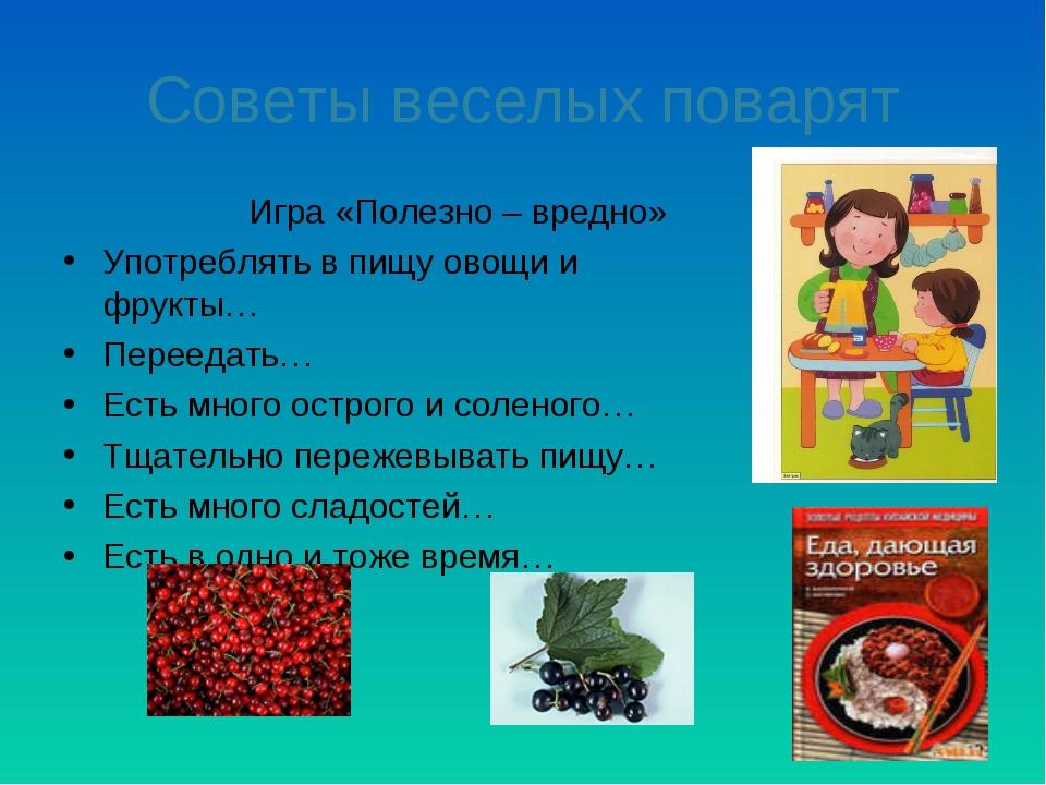 Советы веселых поварят Игра «Полезно – вредно» Употреблять в пищу овощи и фру...