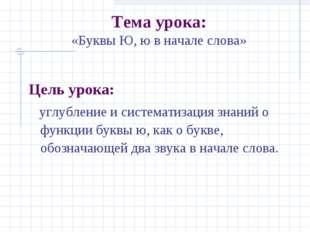Тема урока: «Буквы Ю, ю в начале слова» Цель урока: углубление и систематиза
