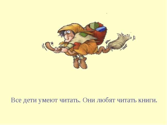 Все дети умеют читать. Они любят читать книги.