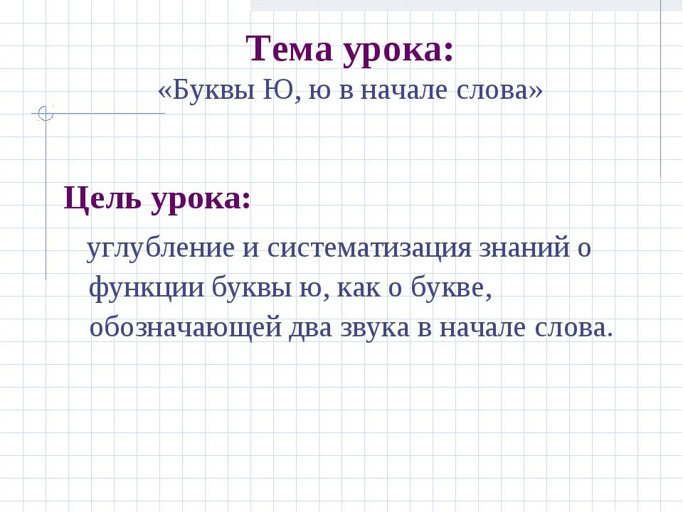 Тема урока: «Буквы Ю, ю в начале слова» Цель урока: углубление и систематиза...