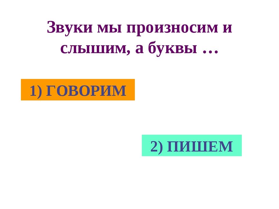Звуки мы произносим и слышим, а буквы … 1) ГОВОРИМ 2) ПИШЕМ