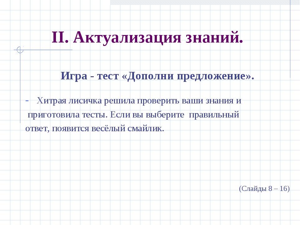 II. Актуализация знаний. Игра - тест «Дополни предложение». Хитрая лисичка ре...
