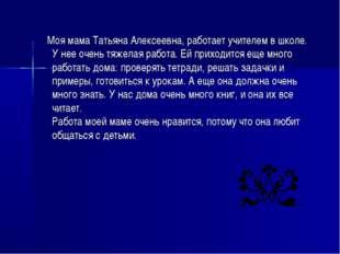 Моя мама Татьяна Алексеевна, работает учителем в школе. У нее очень тяжелая