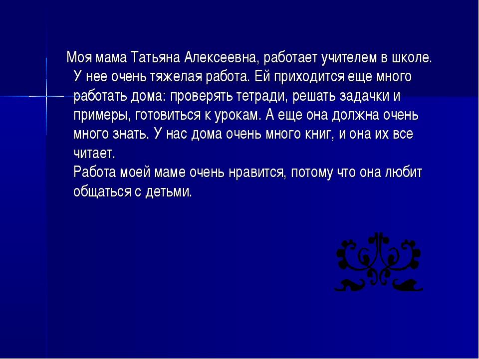Моя мама Татьяна Алексеевна, работает учителем в школе. У нее очень тяжелая...