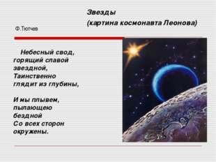 Ф.Тютчев Звезды (картина космонавта Леонова) Небесный свод, горящий славой з