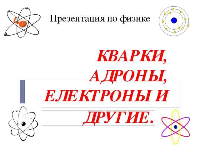 Презентация по физике КВАРКИ, АДРОНЫ, ЕЛЕКТРОНЫ И ДРУГИЕ…