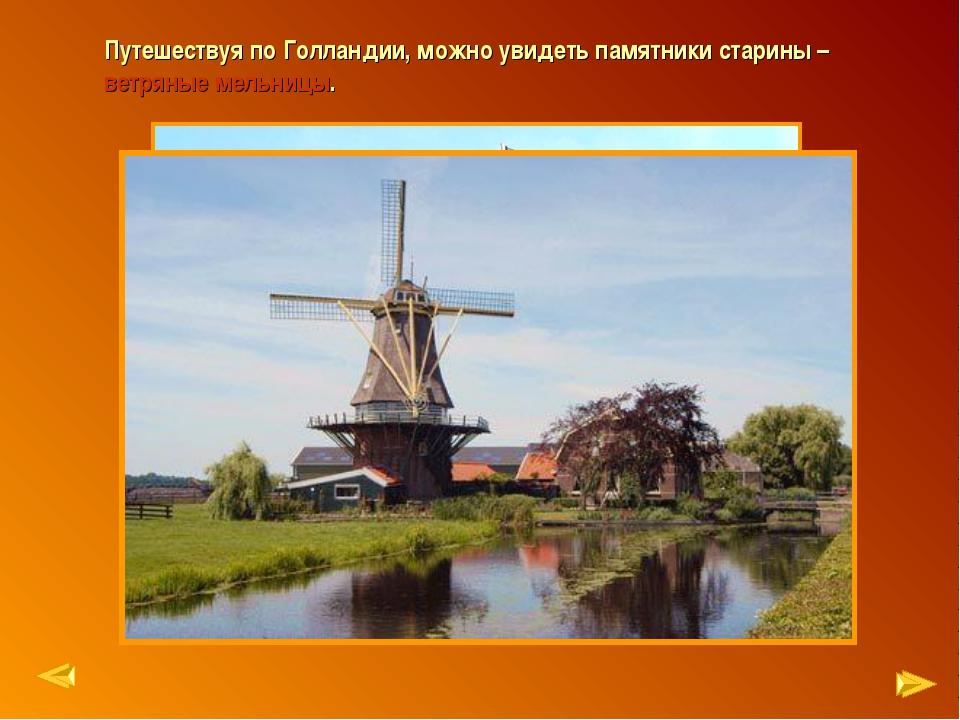 Путешествуя по Голландии, можно увидеть памятники старины – ветряные мельницы.