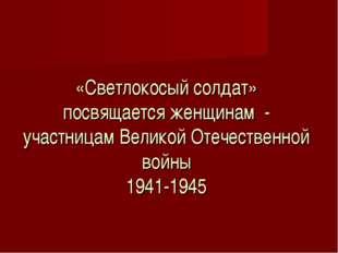 «Светлокосый солдат» посвящается женщинам - участницам Великой Отечественной