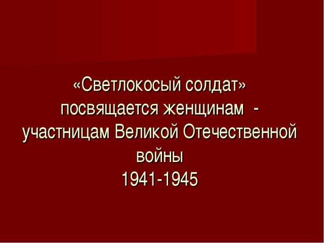 «Светлокосый солдат» посвящается женщинам - участницам Великой Отечественной...