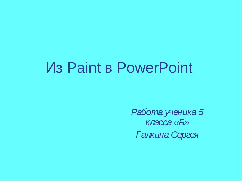 Из Paint в PowerPoint Работа ученика 5 класса «Б» Галкина Сергея