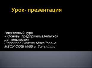 Элективный курс « Основы предпринимательской деятельности» Шаронова Селена Ми