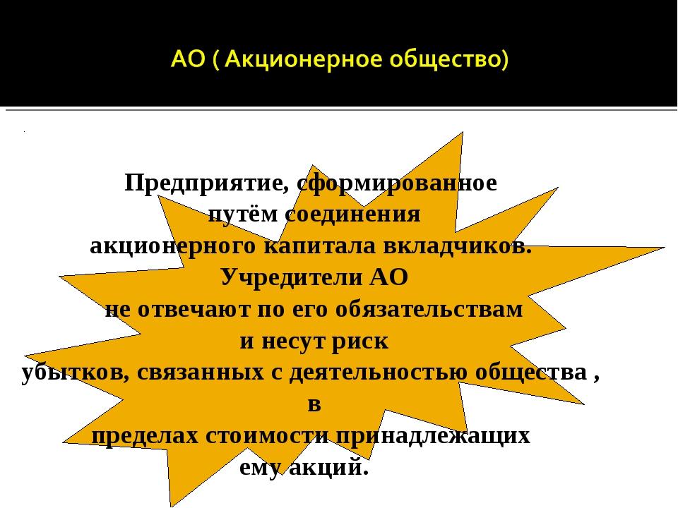 Предприятие, сформированное путём соединения акционерного капитала вкладчиков...