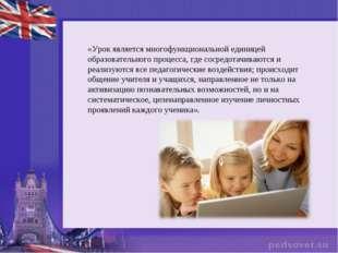 «Урок является многофункциональной единицей образовательного процесса, где со