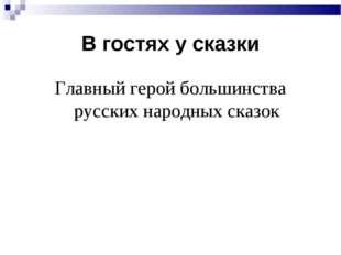 В гостях у сказки Главный герой большинства русских народных сказок