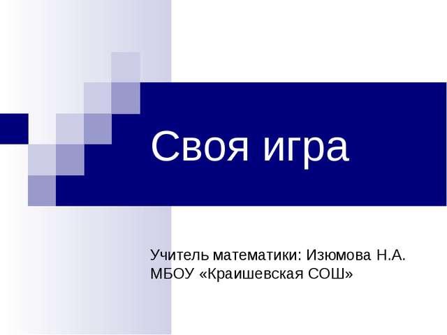 Своя игра Учитель математики: Изюмова Н.А. МБОУ «Краишевская СОШ»