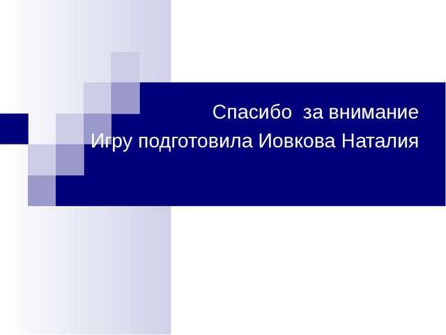 Спасибо за внимание Игру подготовила Иовкова Наталия