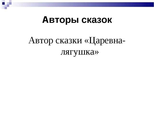 Авторы сказок Автор сказки «Царевна-лягушка»