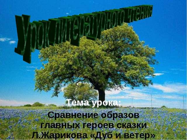 Тема урока: Сравнение образов главных героев сказки Л.Жарикова «Дуб и ветер»