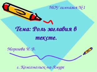 Тема: Роль заглавия в тексте. г. Комсомольск-на-Амуре МОУ гимназия № 1 Морозо