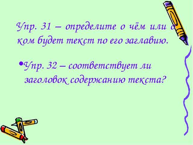 Упр. 31 – определите о чём или о ком будет текст по его заглавию. Упр. 32 – с...