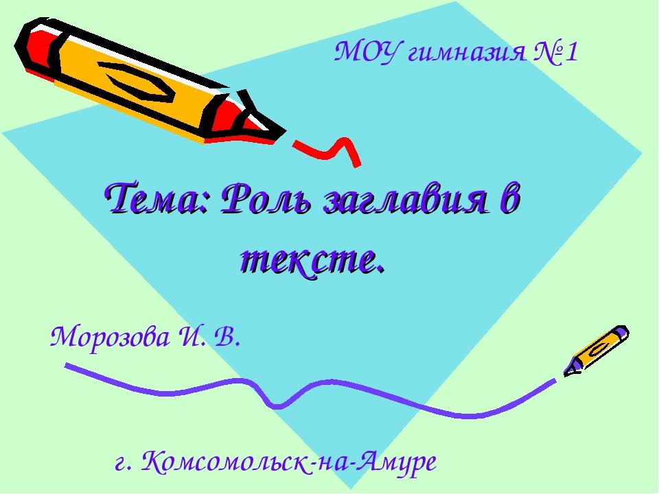 Тема: Роль заглавия в тексте. г. Комсомольск-на-Амуре МОУ гимназия № 1 Морозо...