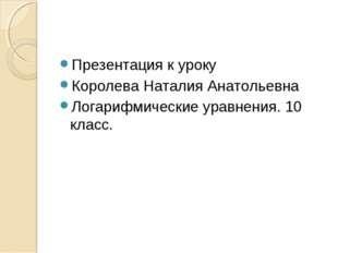 Презентация к уроку Королева Наталия Анатольевна Логарифмические уравнения. 1
