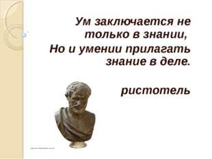 Ум заключается не только в знании, Но и умении прилагать знание в деле. Арист