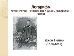 Логарифм («логос» - отношение) и («арифмос» - число) Джон Непер (1