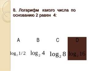 8. Логарифм какого числа по основанию 2 равен 4: АBCD
