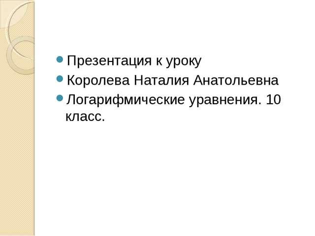 Презентация к уроку Королева Наталия Анатольевна Логарифмические уравнения. 1...