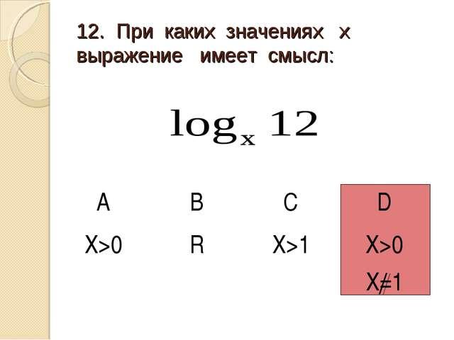 12. При каких значениях х выражение имеет смысл: АBCD X>0R X>1X>0 Х=1
