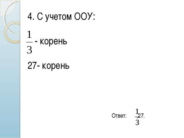 4. С учетом ООУ: - корень 27- корень Ответ: ,27.
