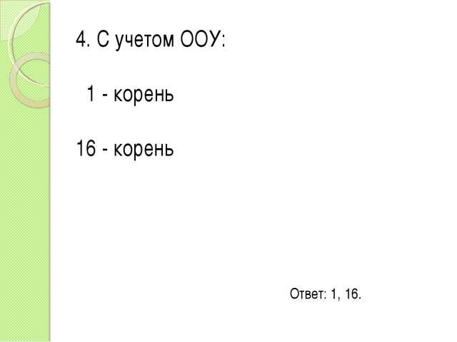 4. С учетом ООУ: 1 - корень 16 - корень Ответ: 1, 16.