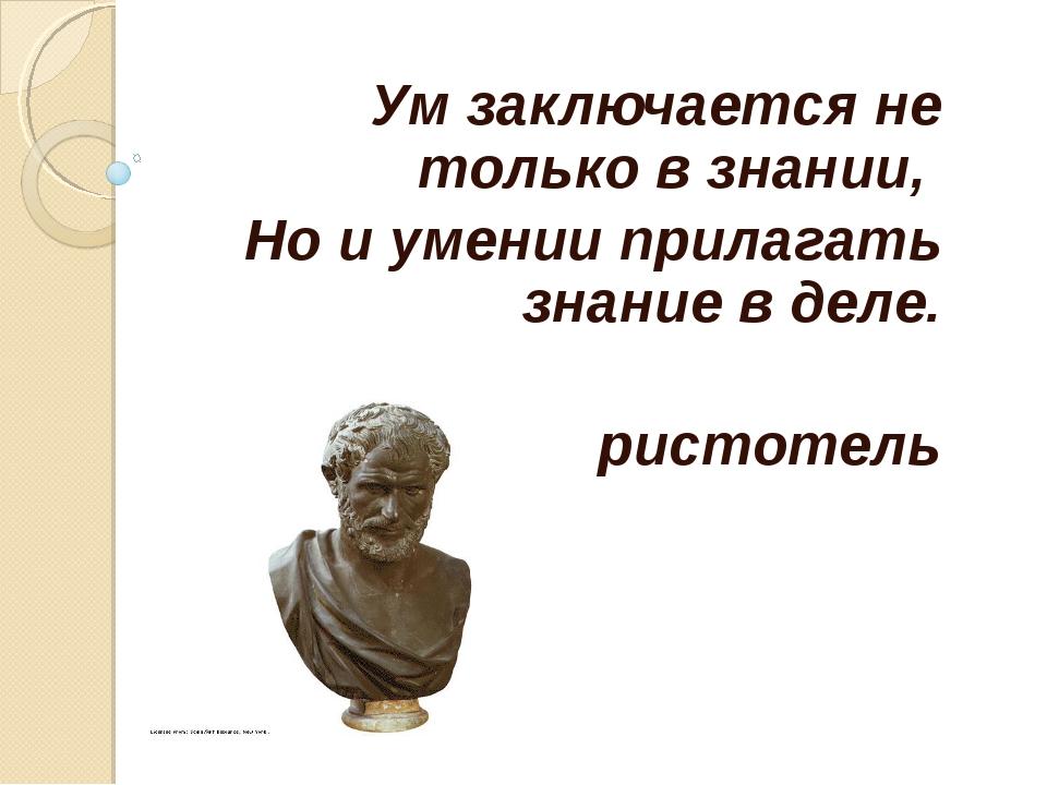 Ум заключается не только в знании, Но и умении прилагать знание в деле. Арист...