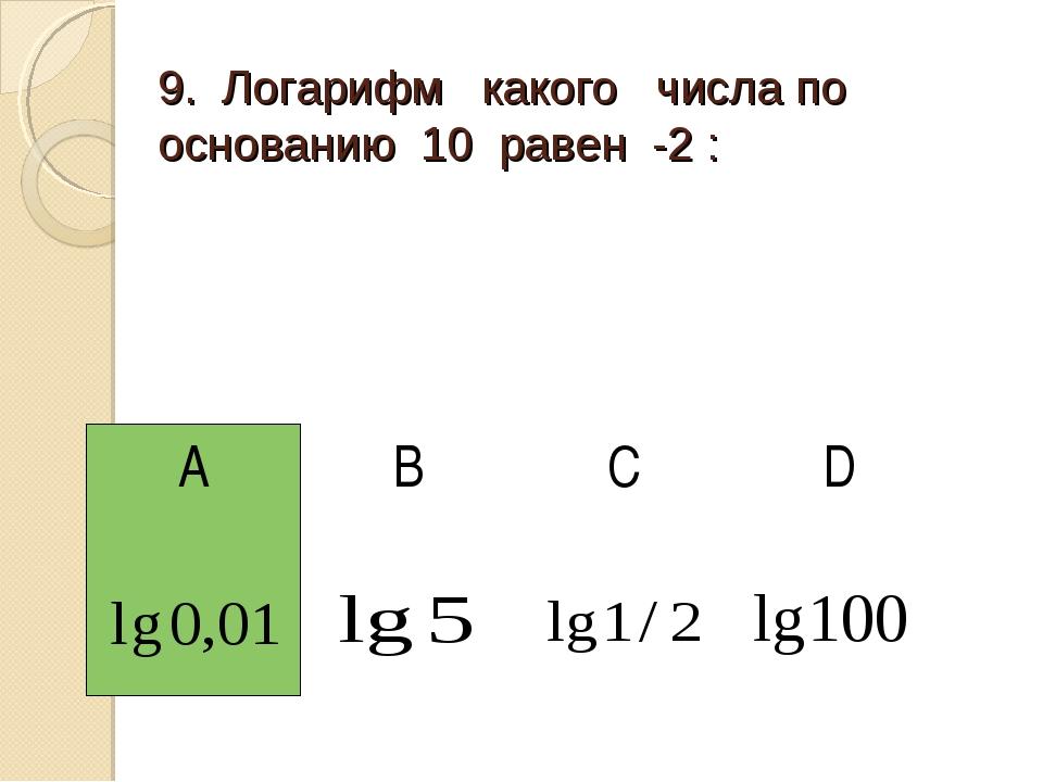 9. Логарифм какого числа по основанию 10 равен -2 : АBCD