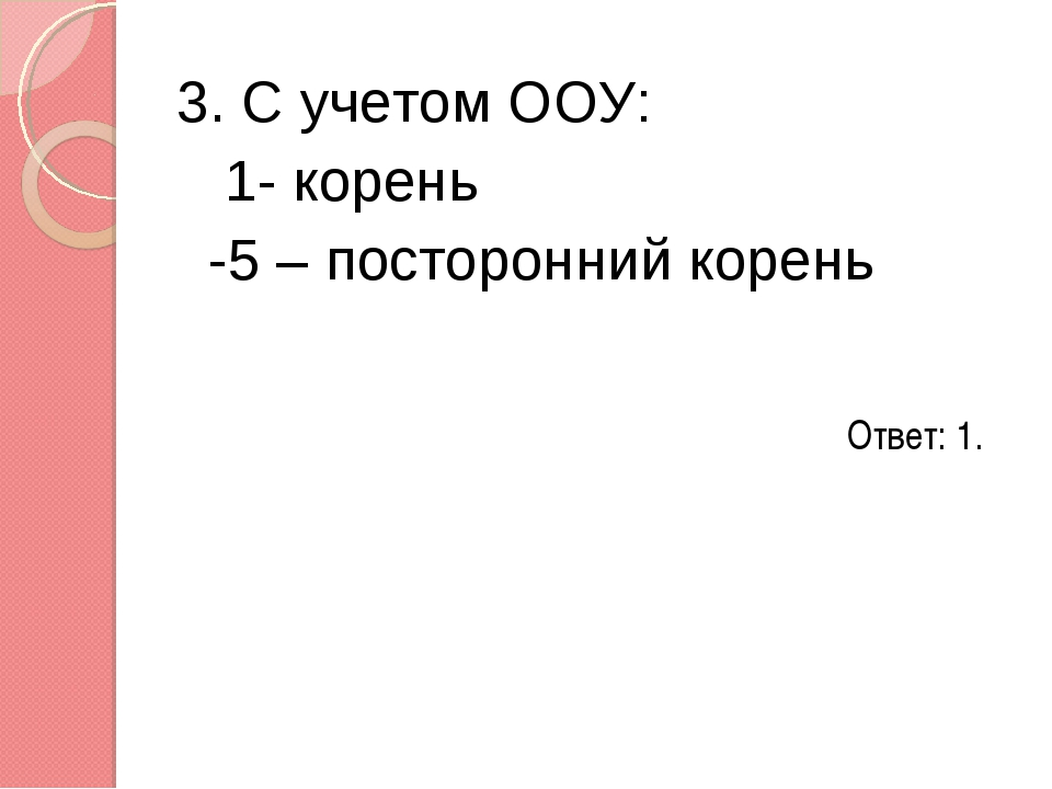 3. С учетом ООУ: 1- корень -5 – посторонний корень Ответ: 1.