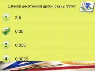1.Какой десятичной дроби равны 35%? 3,5 0,35 0,035 0,0035 составитель Мяснянк