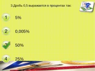 3.Дробь 0,5 выражается в процентах так: 5% 0,005% 50% 25% составитель Мяснянк