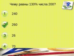 Чему равны 130% числа 200? 240 260 26 70 составитель Мяснянкина Нина Петровна