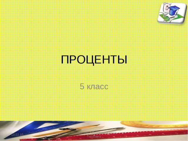 ПРОЦЕНТЫ 5 класс * составитель Мяснянкина Нина Петровна составитель Мяснянкин...