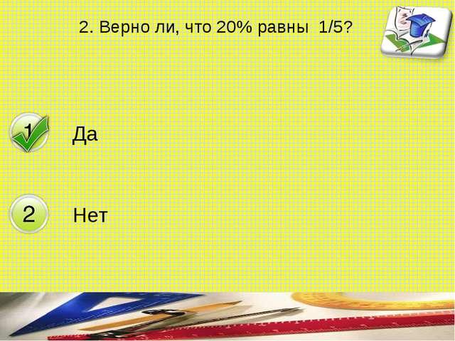2. Верно ли, что 20% равны 1/5? составитель Мяснянкина Нина Петровна Да Нет