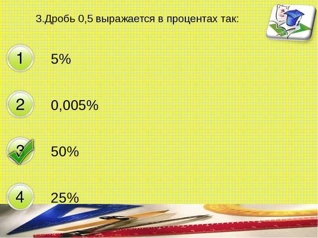 3.Дробь 0,5 выражается в процентах так: 5% 0,005% 50% 25% составитель Мяснянк...