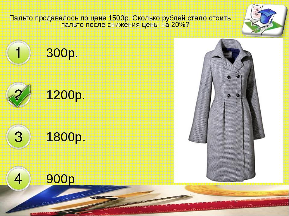 Пальто продавалось по цене 1500р. Сколько рублей стало стоить пальто после сн...