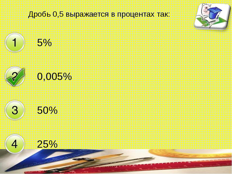 Дробь 0,5 выражается в процентах так: 5% 0,005% 50% 25% составитель Мяснянкин...