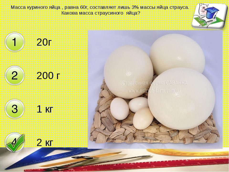 Масса куриного яйца , равна 60г, составляет лишь 3% массы яйца страуса. Каков...