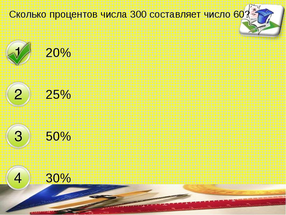 Сколько процентов числа 300 составляет число 60? 20% 25% 50% 30% составитель...