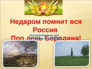 Недаромпомнит вся Россия Про день Бородина! Интегрированный урок по истории