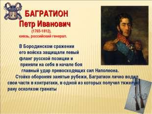 БАГРАТИОН Петр Иванович (1765-1812), князь, российский генерал. В Бородинско